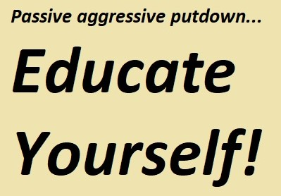 "Saying ""Educate Yourself !""can be a passive aggressive putdown..."